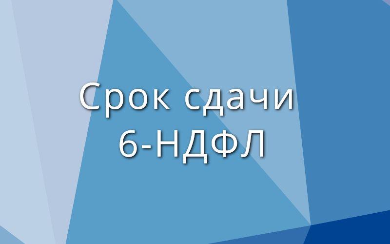 Срок сдачи 6-НДФЛ