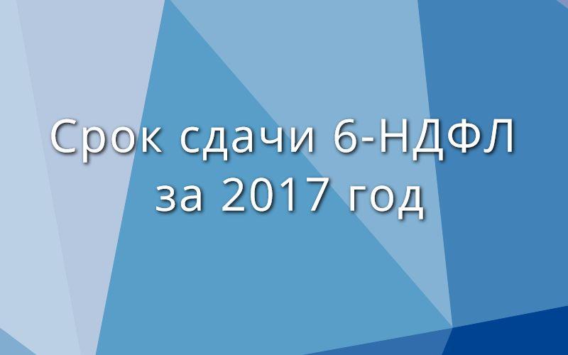 Срок сдачи 6-НДФЛ за 2017 год