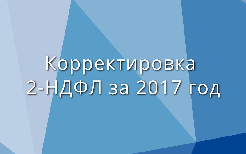 Корректировка 2-НДФЛ за 2017 год