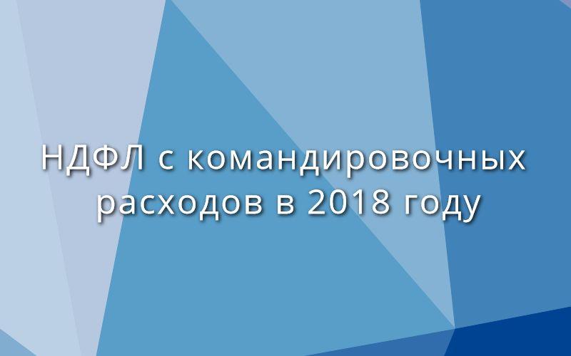 НДФЛ с командировочных расходов в 2018 году