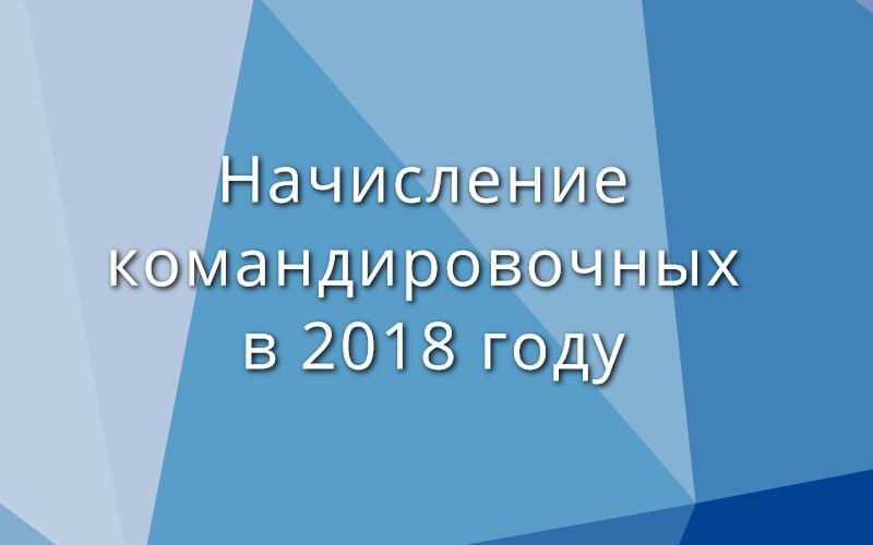 Начисление командировочных в 2018 году