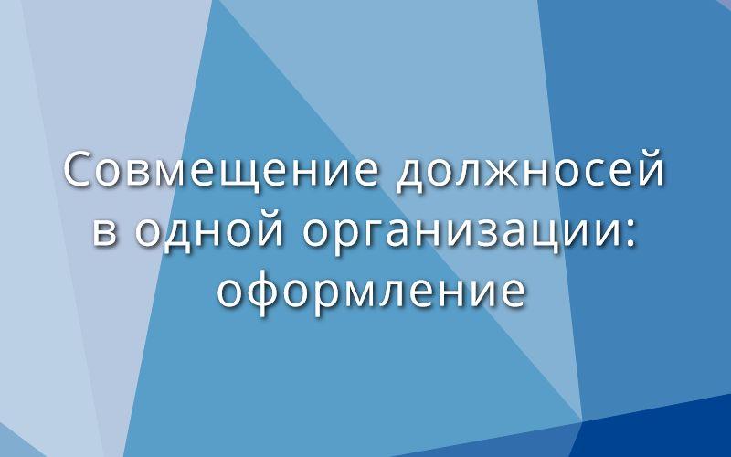 Совмещение должностей в одной организации: оформление