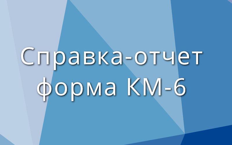 Справка-отчет форма КМ-6