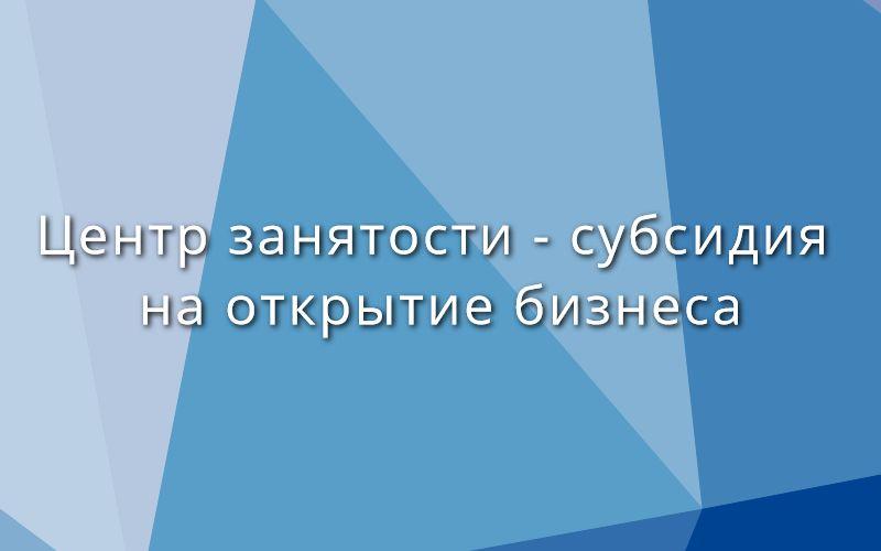Центр занятости: субсидия на открытие бизнеса