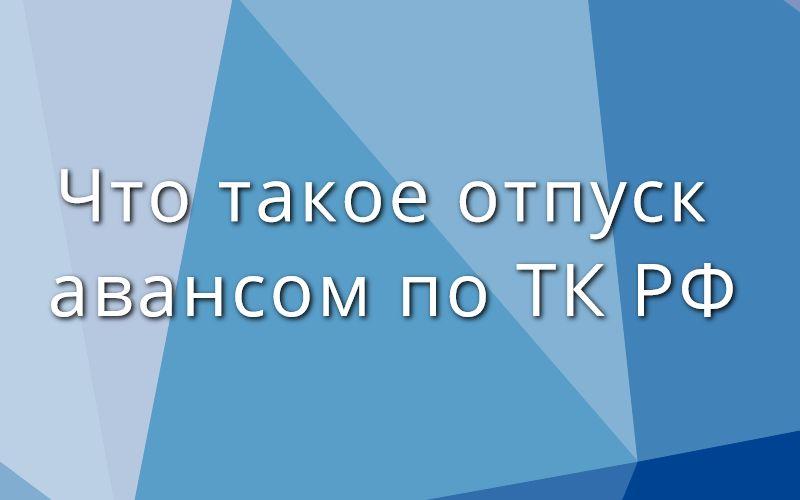 Что такое отпуск авансом по ТК РФ