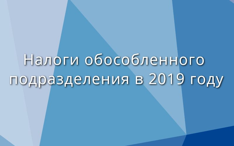 Налоги обособленного подразделения в 2019 году