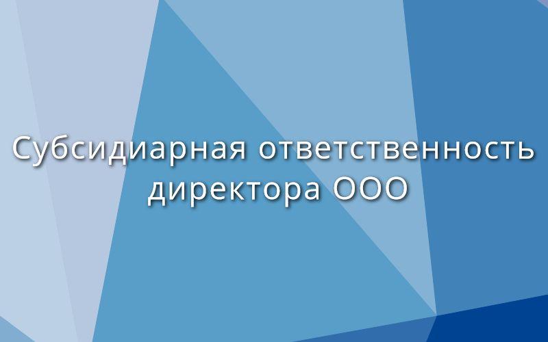 Субсидиарная ответственность директора ООО