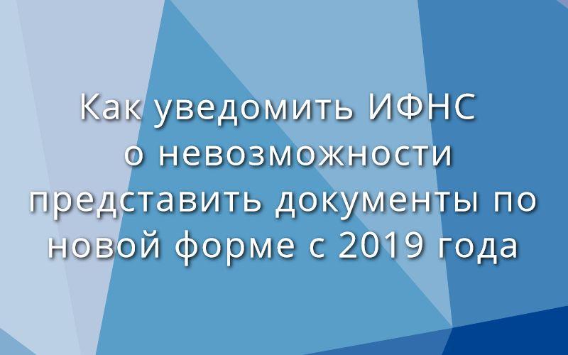 Как уведомить ИФНС о невозможности представить документы по новой форме с 2019 года