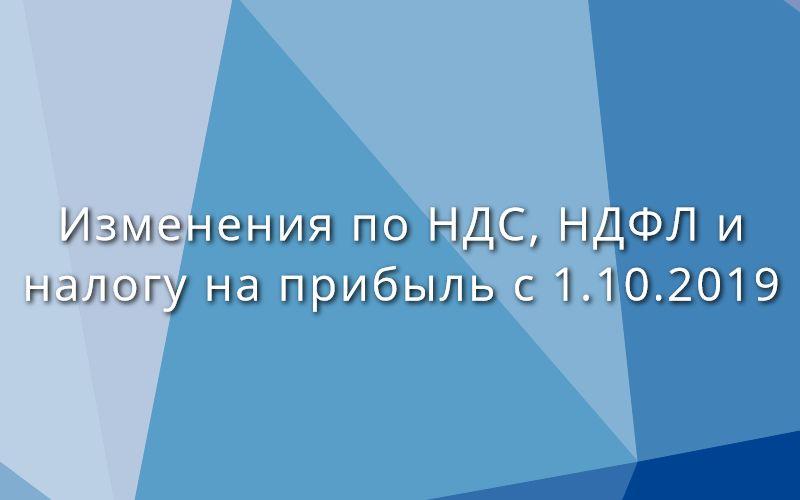 Изменения по НДС, НДФЛ и налогу на прибыль с 1 октября 2019 и 1 января 2020