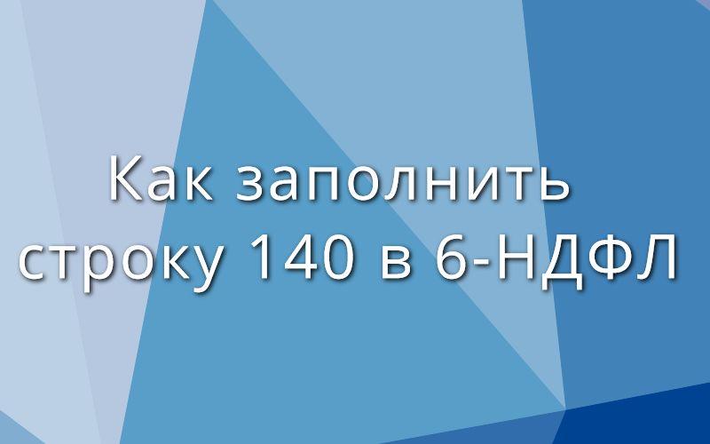 Как заполнить строку 140 в 6-НДФЛ