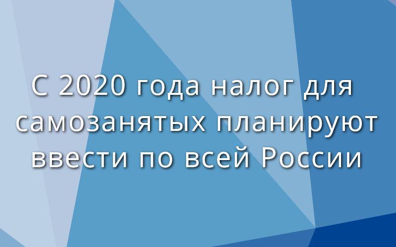 С 2020 года налог для самозанятых планируют ввести по всей России