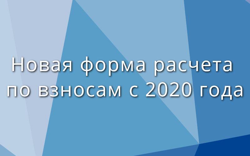 Новая форма расчета по взносам с 2020 года