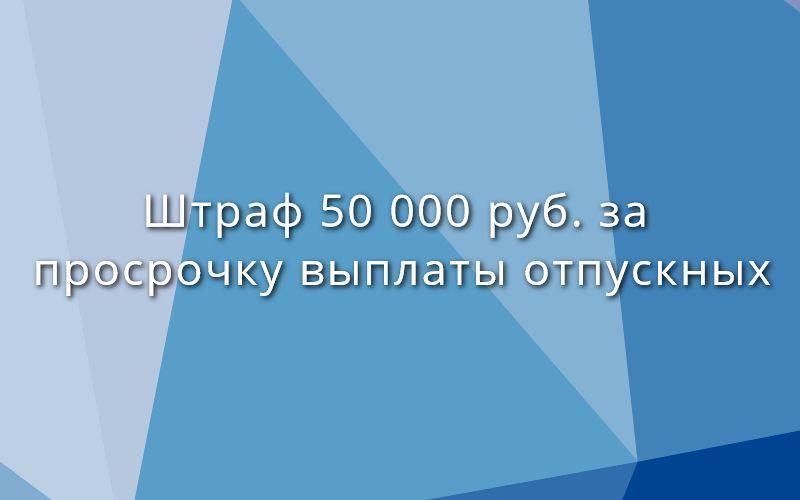 Штраф 50 000 руб. за просрочку выплаты отпускных
