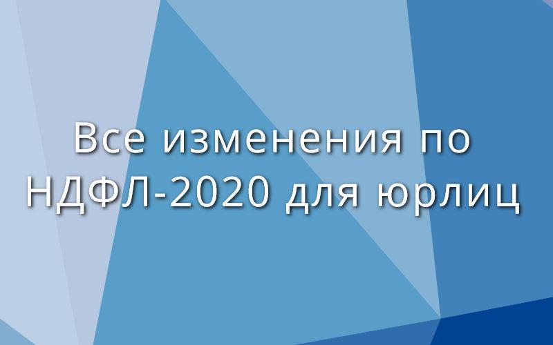 Все изменения по НДФЛ-2020 для юрлиц