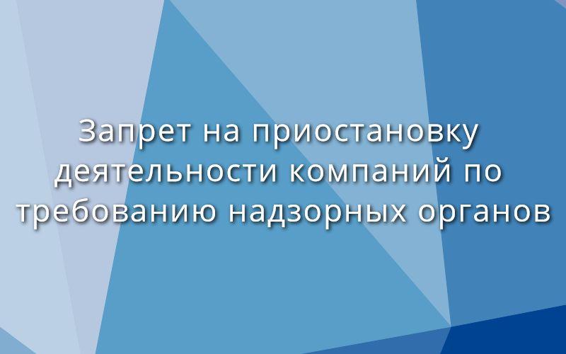 Вступил в силу запрет на приостановку деятельности компаний по требованию надзорных органов